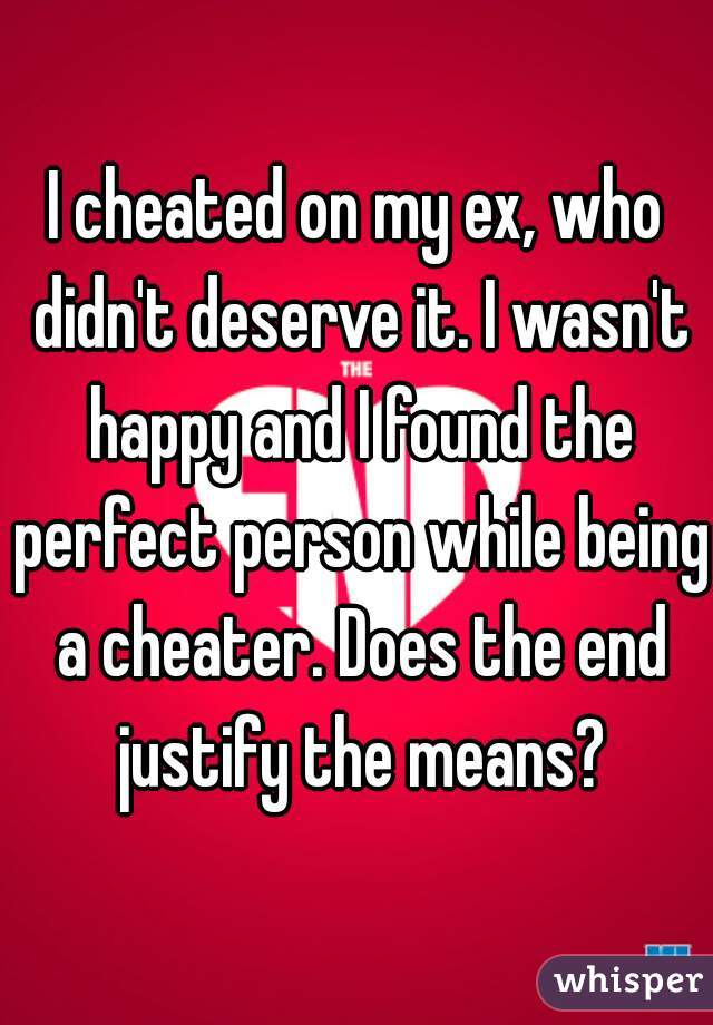 I cheated on my ex, who didn't deserve it. I wasn't happy and I found the perfect person while being a cheater. Does the end justify the means?