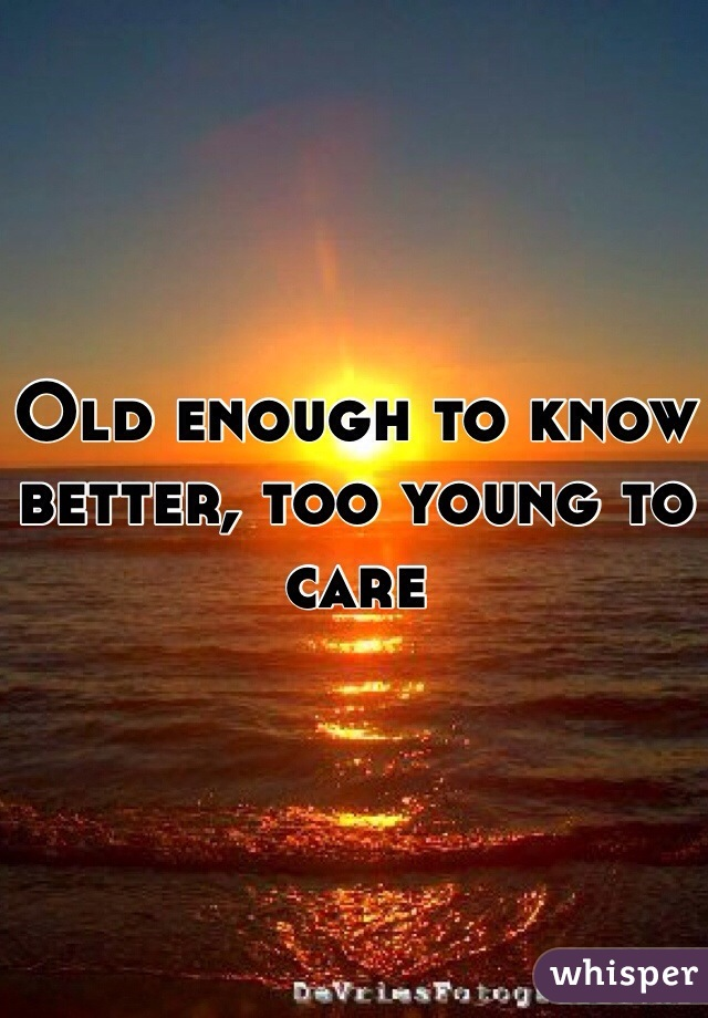 Old enough to know better, too young to care