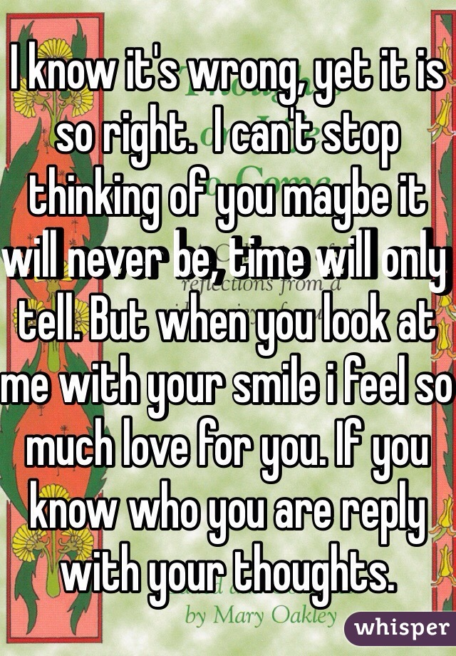 I know it's wrong, yet it is so right.  I can't stop thinking of you maybe it will never be, time will only tell. But when you look at me with your smile i feel so much love for you. If you know who you are reply with your thoughts.