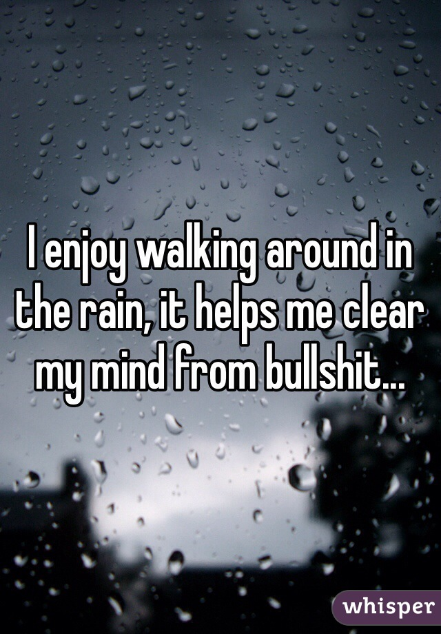 I enjoy walking around in the rain, it helps me clear my mind from bullshit...