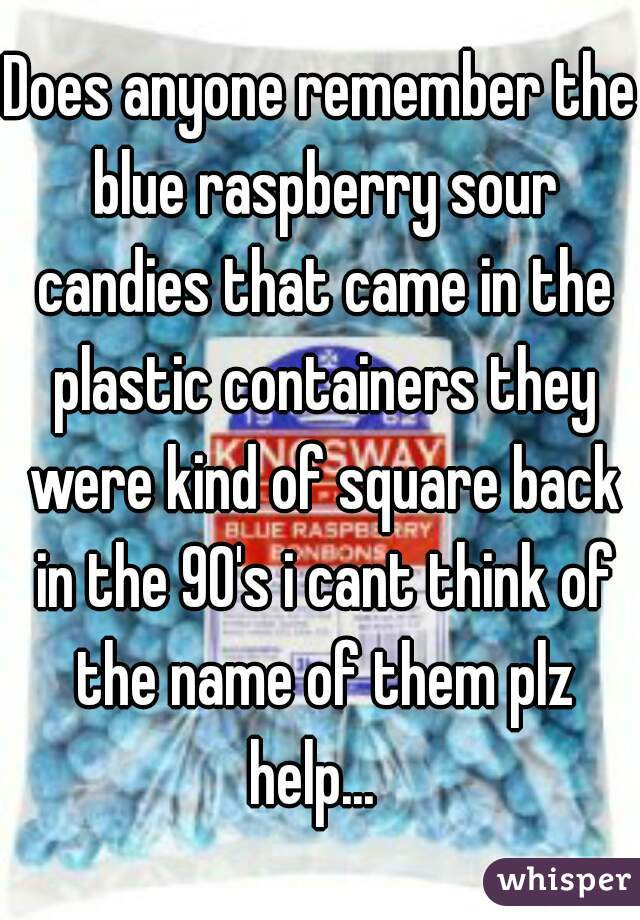 Does anyone remember the blue raspberry sour candies that came in the plastic containers they were kind of square back in the 90's i cant think of the name of them plz help...
