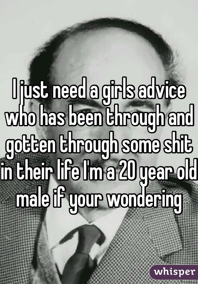 I just need a girls advice who has been through and gotten through some shit in their life I'm a 20 year old male if your wondering