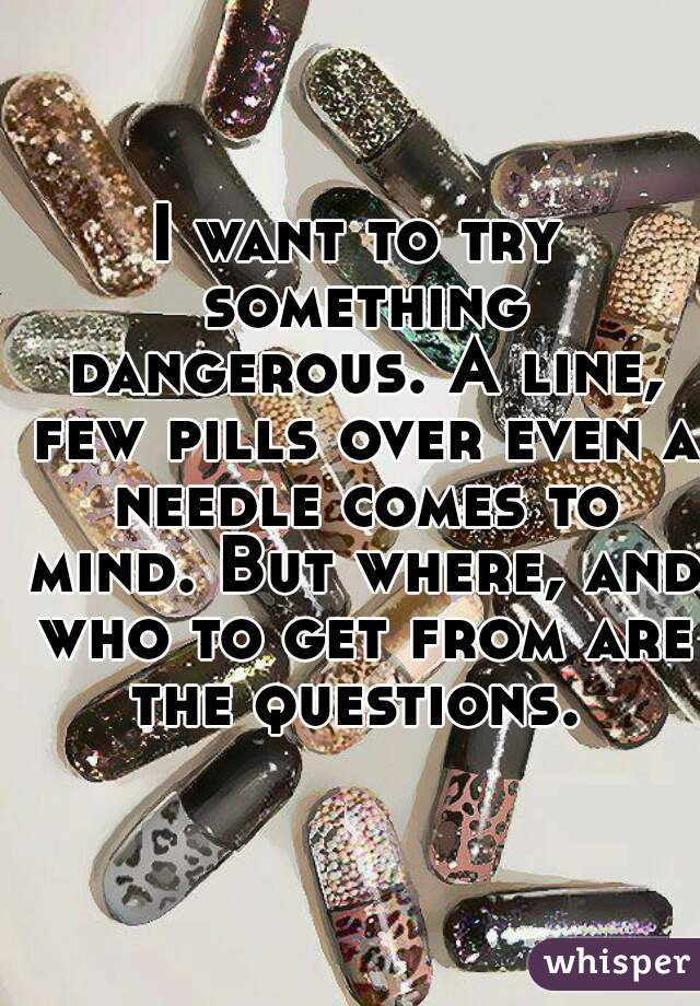 I want to try something dangerous. A line, few pills over even a needle comes to mind. But where, and who to get from are the questions.