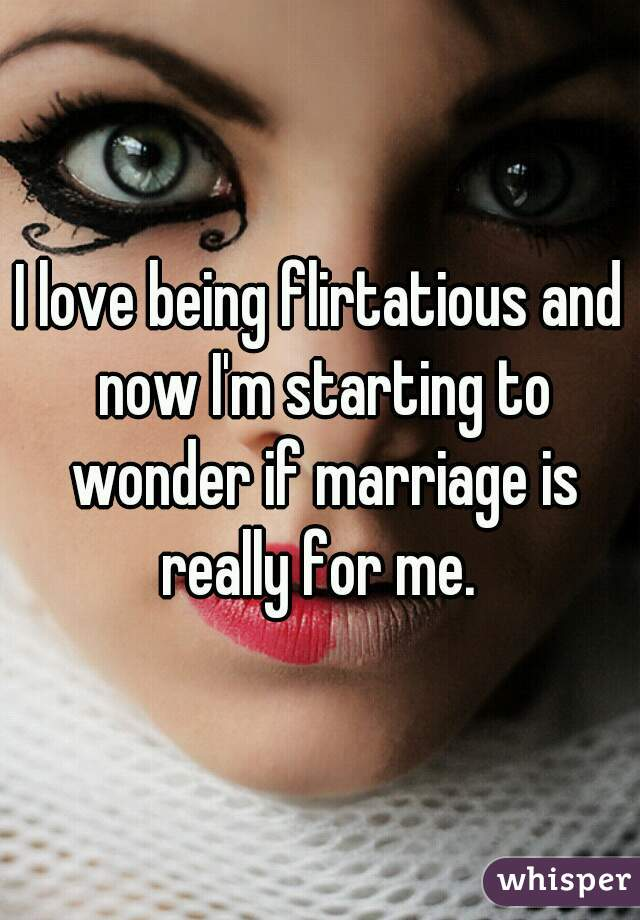 I love being flirtatious and now I'm starting to wonder if marriage is really for me.