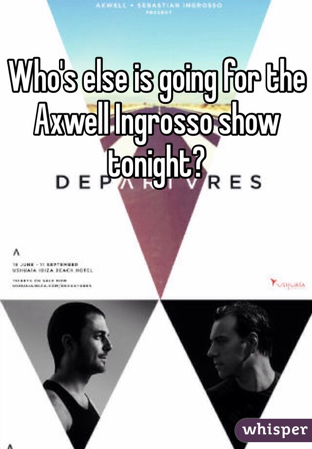 Who's else is going for the Axwell Ingrosso show tonight?