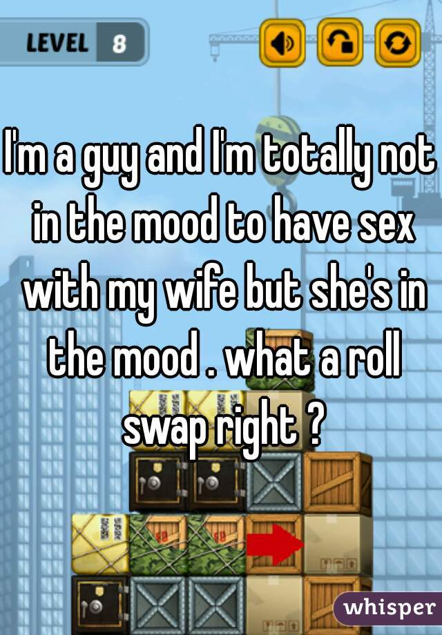 I'm a guy and I'm totally not in the mood to have sex with my wife but she's in the mood . what a roll swap right ?