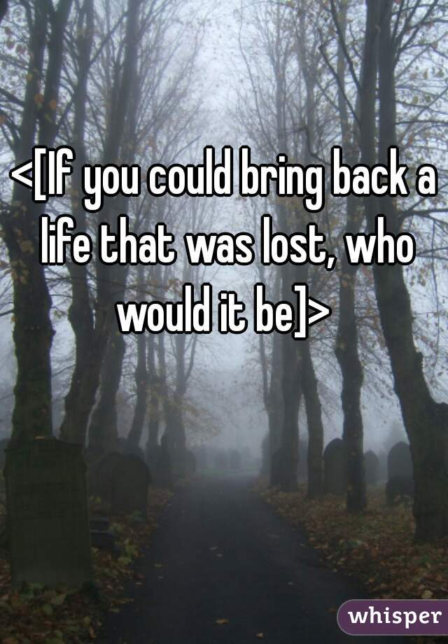 <[If you could bring back a life that was lost, who would it be]>