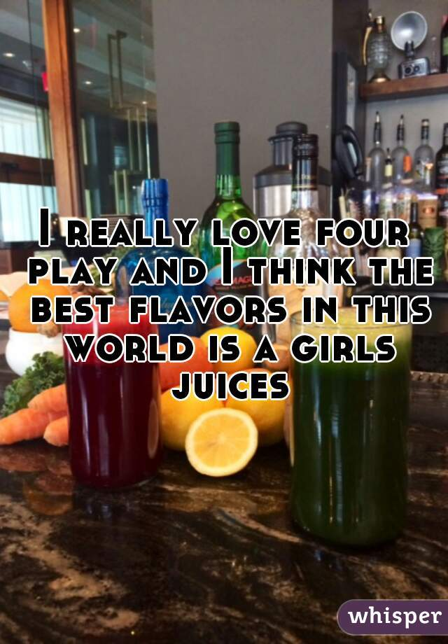 I really love four play and I think the best flavors in this world is a girls juices