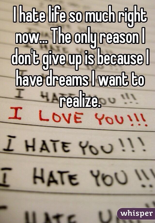 I hate life so much right now... The only reason I don't give up is because I have dreams I want to realize.