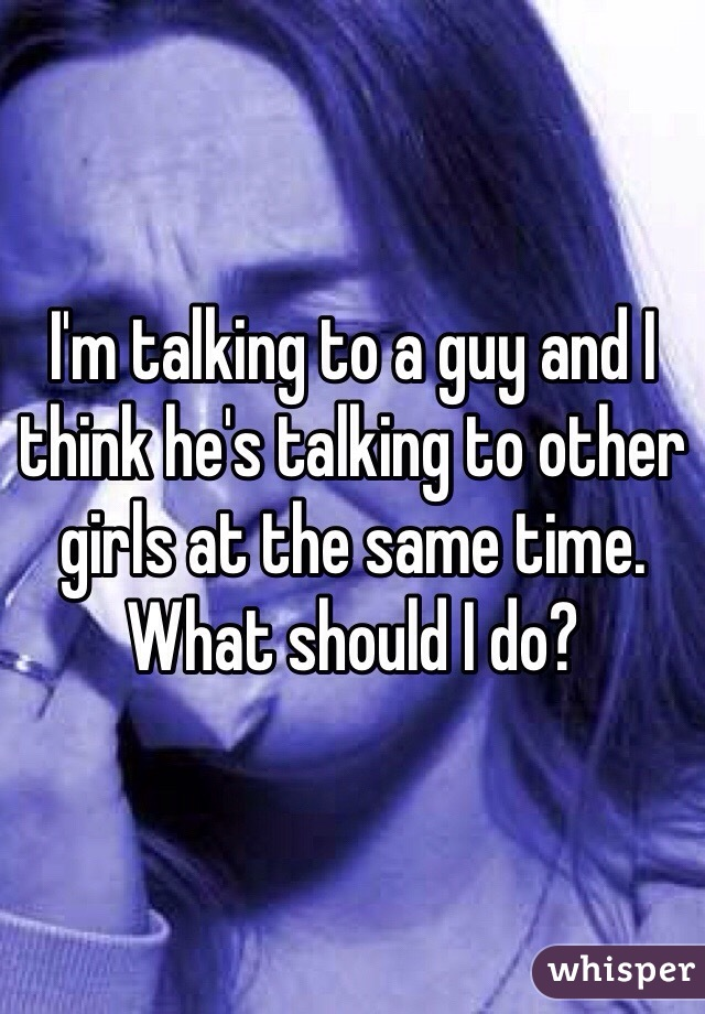 I'm talking to a guy and I think he's talking to other girls at the same time. What should I do?