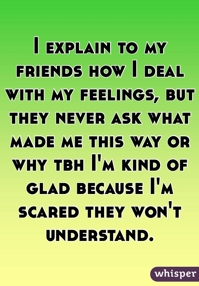 I explain to my friends how I deal with my feelings, but they never ask what made me this way or why tbh I'm kind of glad because I'm scared they won't understand.
