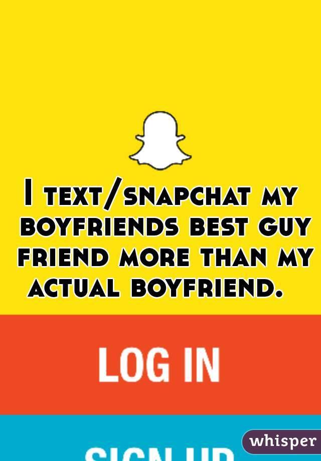 I text/snapchat my boyfriends best guy friend more than my actual boyfriend.
