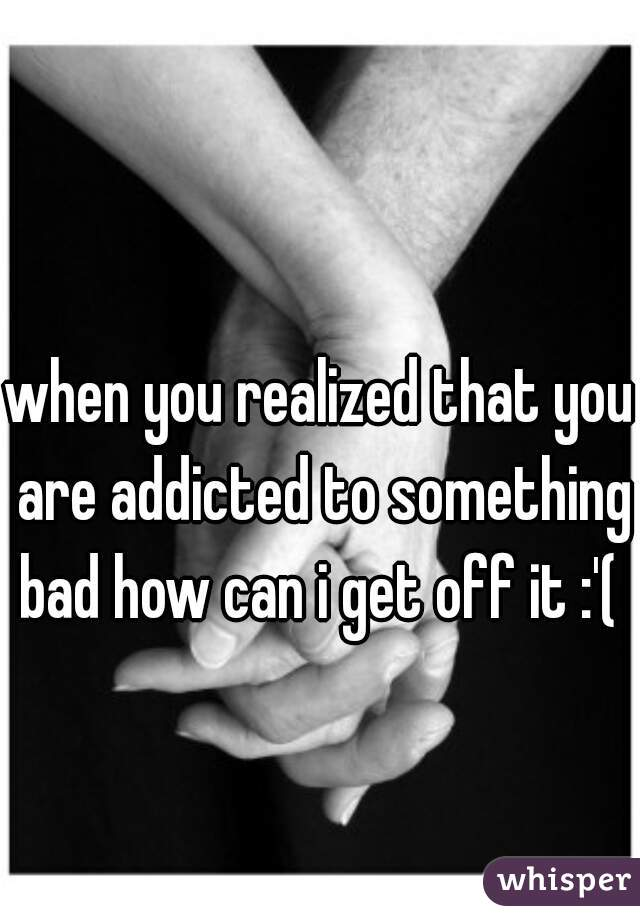 when you realized that you are addicted to something bad how can i get off it :'(