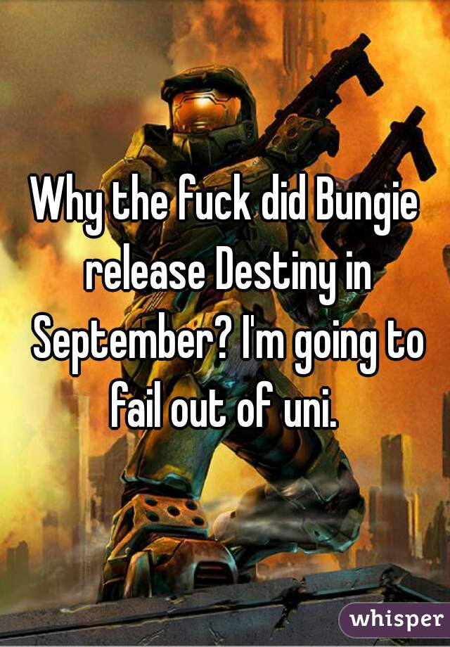 Why the fuck did Bungie release Destiny in September? I'm going to fail out of uni.