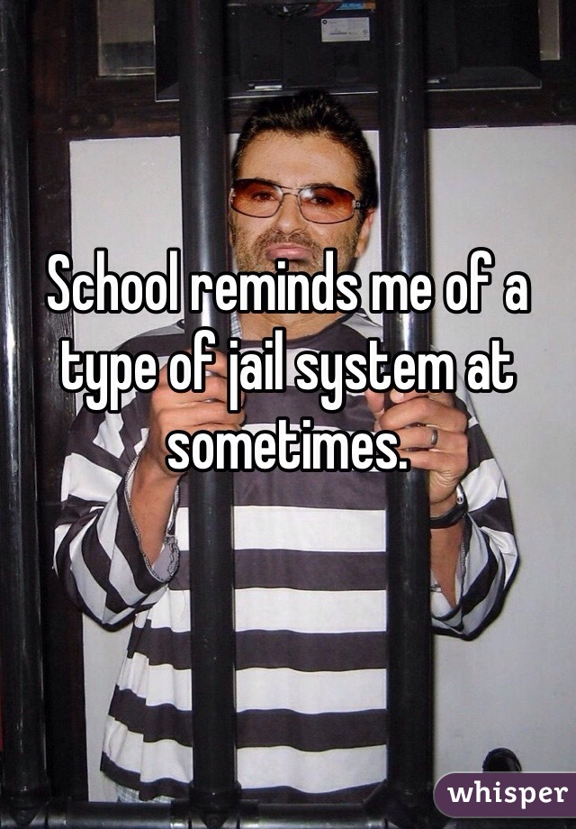 School reminds me of a type of jail system at sometimes.