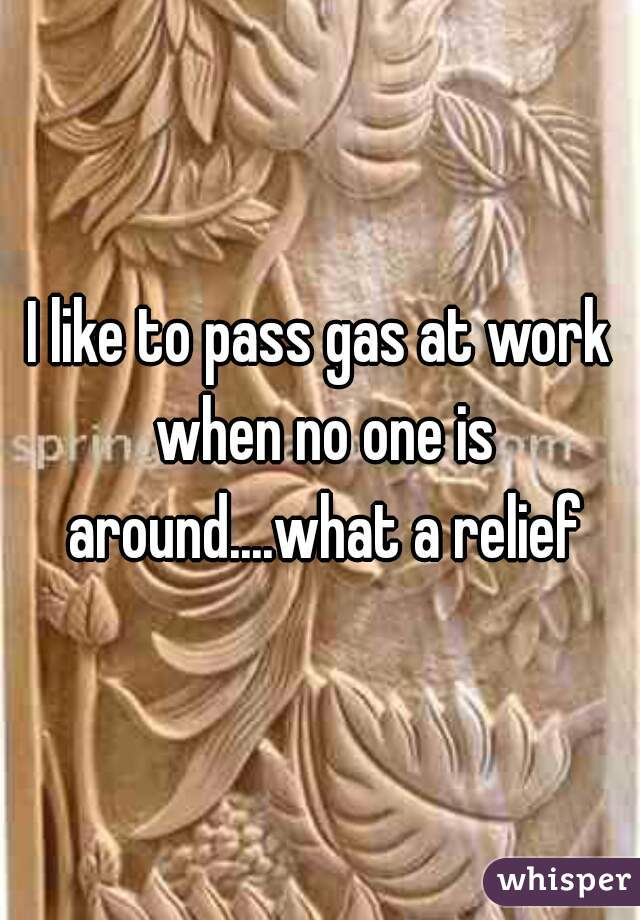 I like to pass gas at work when no one is around....what a relief