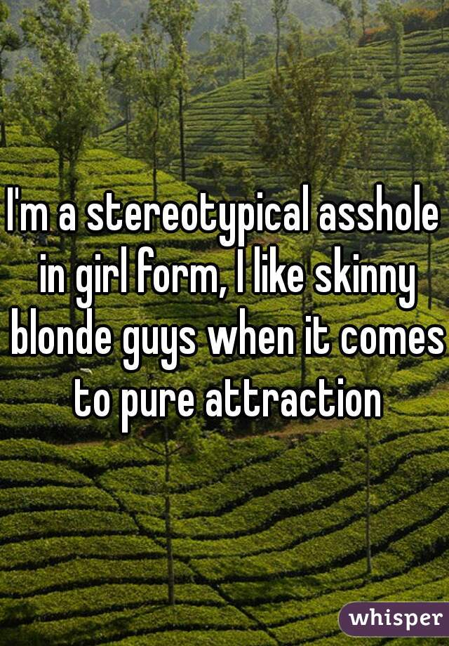 I'm a stereotypical asshole in girl form, I like skinny blonde guys when it comes to pure attraction