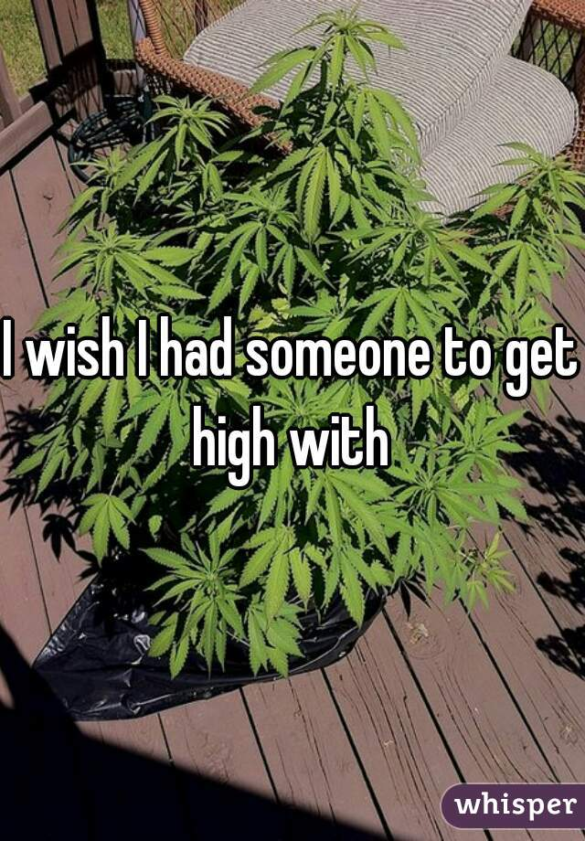 I wish I had someone to get high with