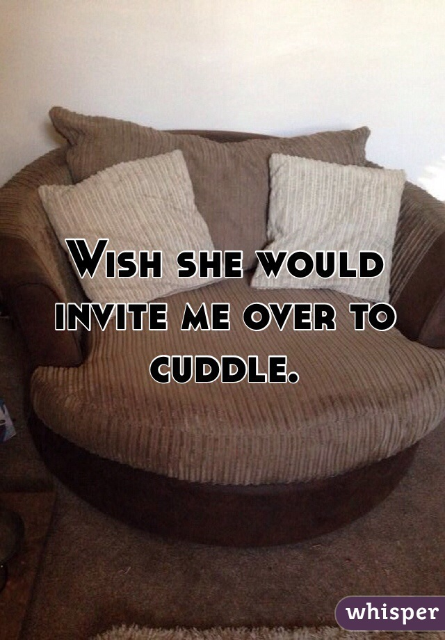 Wish she would invite me over to cuddle.