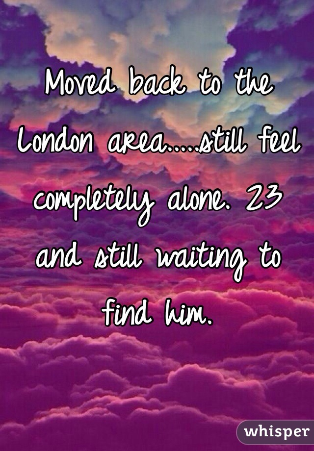 Moved back to the London area.....still feel completely alone. 23 and still waiting to find him.