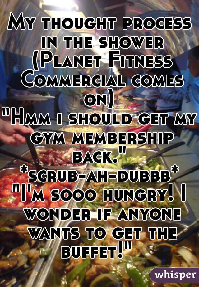 "My thought process in the shower (Planet Fitness Commercial comes on)  ""Hmm i should get my gym membership back.""  *scrub-ah-dubbb* ""I'm sooo hungry! I wonder if anyone wants to get the buffet!"""