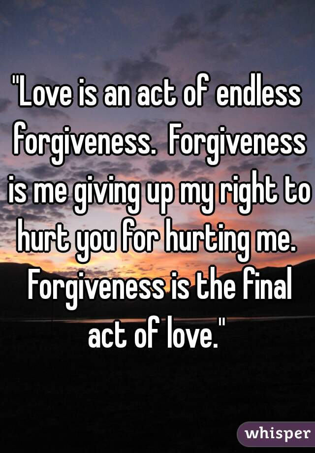 """""""Love is an act of endless forgiveness.  Forgiveness is me giving up my right to hurt you for hurting me.  Forgiveness is the final act of love."""""""