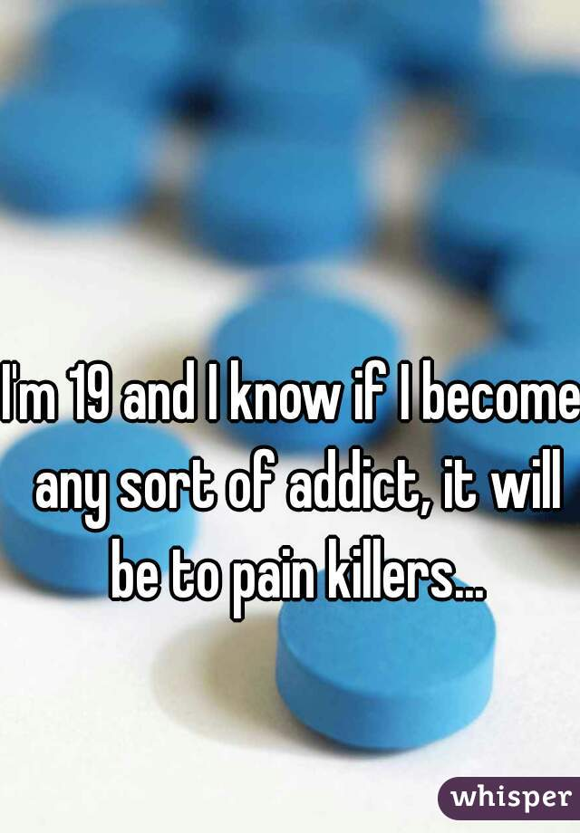 I'm 19 and I know if I become any sort of addict, it will be to pain killers...