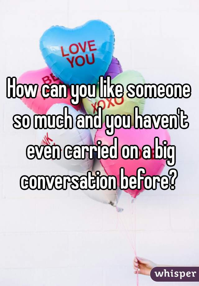 How can you like someone so much and you haven't even carried on a big conversation before?
