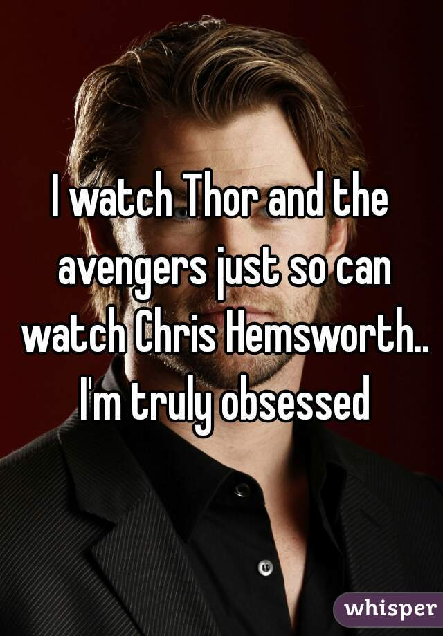 I watch Thor and the avengers just so can watch Chris Hemsworth.. I'm truly obsessed