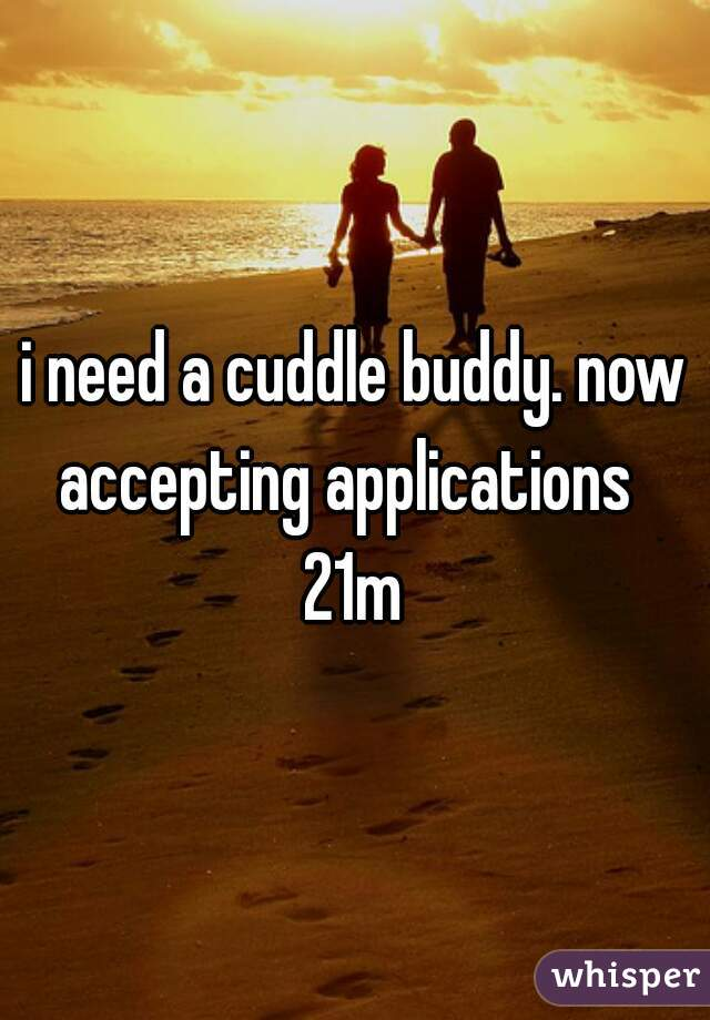 i need a cuddle buddy. now accepting applications   21m