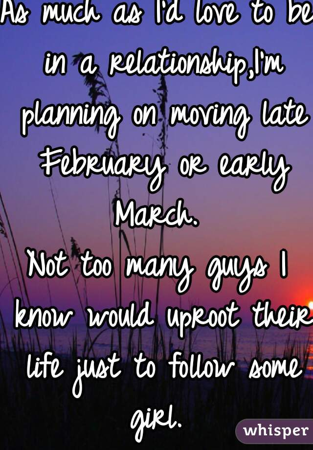 As much as I'd love to be in a relationship,I'm planning on moving late February or early March.  Not too many guys I know would uproot their life just to follow some girl.