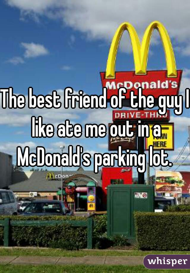The best friend of the guy I like ate me out in a McDonald's parking lot.