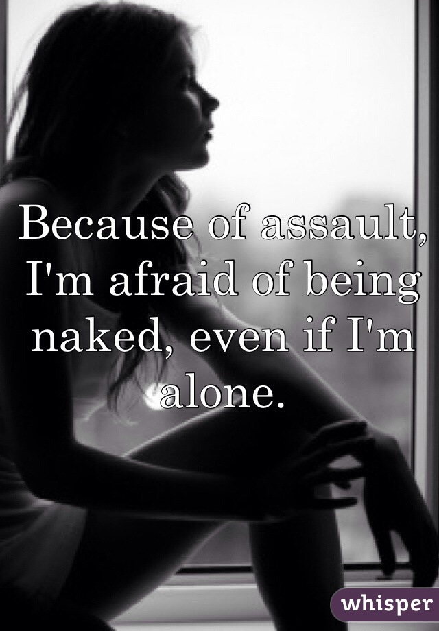 Because of assault, I'm afraid of being naked, even if I'm alone.