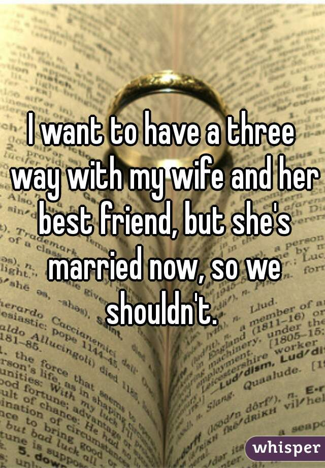 I want to have a three way with my wife and her best friend, but she's married now, so we shouldn't.