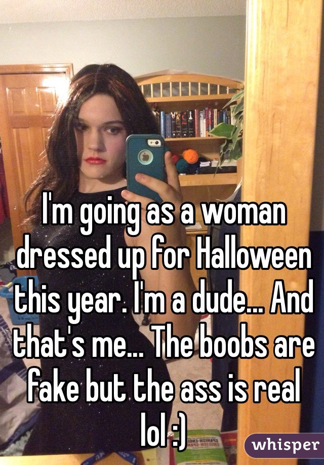 I'm going as a woman dressed up for Halloween this year. I'm a dude... And that's me... The boobs are fake but the ass is real lol :)