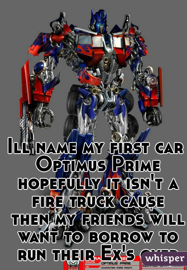 Ill name my first car Optimus Prime hopefully it isn't a fire truck cause then my friends will want to borrow to run their Ex's over