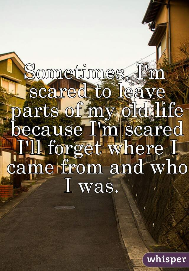 Sometimes, I'm scared to leave parts of my old life because I'm scared I'll forget where I came from and who I was.