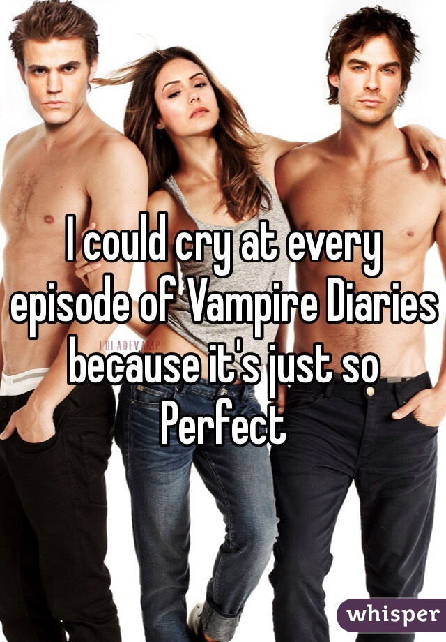 I could cry at every episode of Vampire Diaries because it's just so Perfect