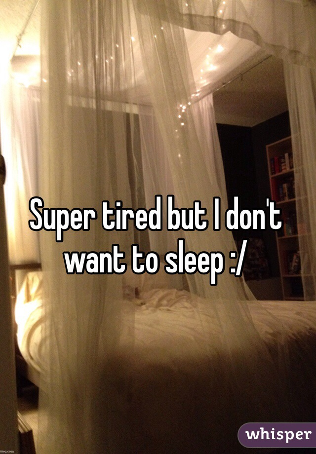 Super tired but I don't want to sleep :/