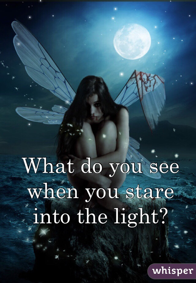 What do you see when you stare into the light?