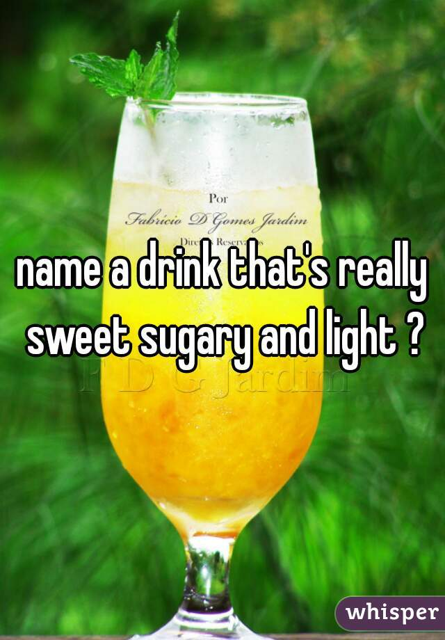name a drink that's really sweet sugary and light ?