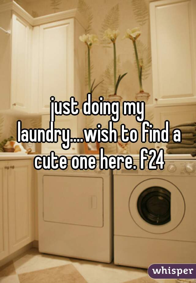 just doing my laundry....wish to find a cute one here. f24