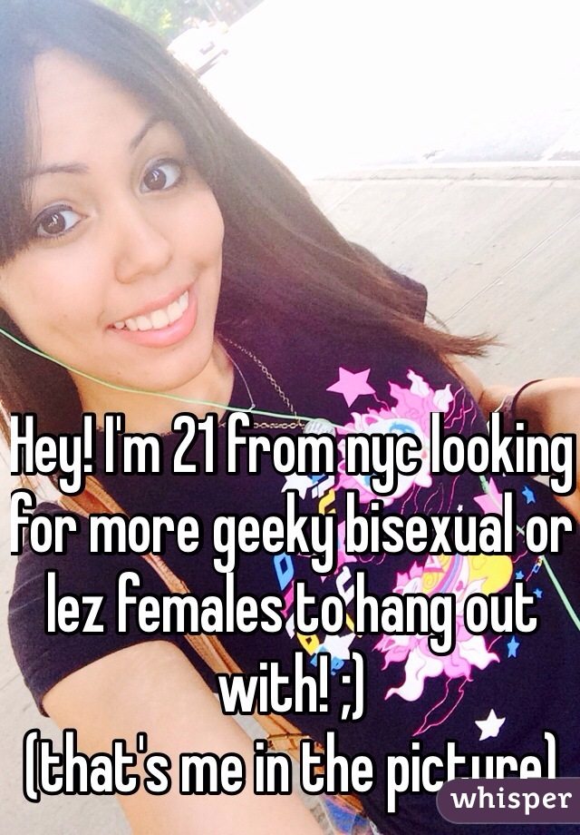 Hey! I'm 21 from nyc looking for more geeky bisexual or lez females to hang out with! ;)  (that's me in the picture)
