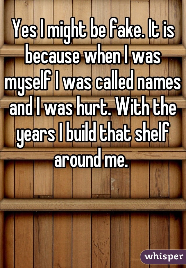 Yes I might be fake. It is because when I was myself I was called names and I was hurt. With the years I build that shelf around me.