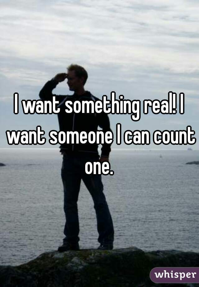 I want something real! I want someone I can count one.