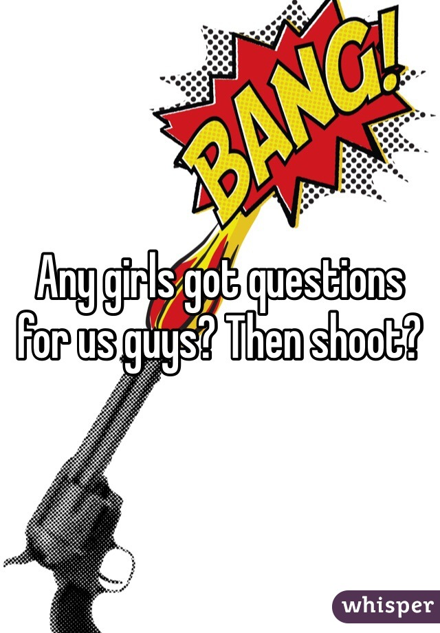 Any girls got questions for us guys? Then shoot?