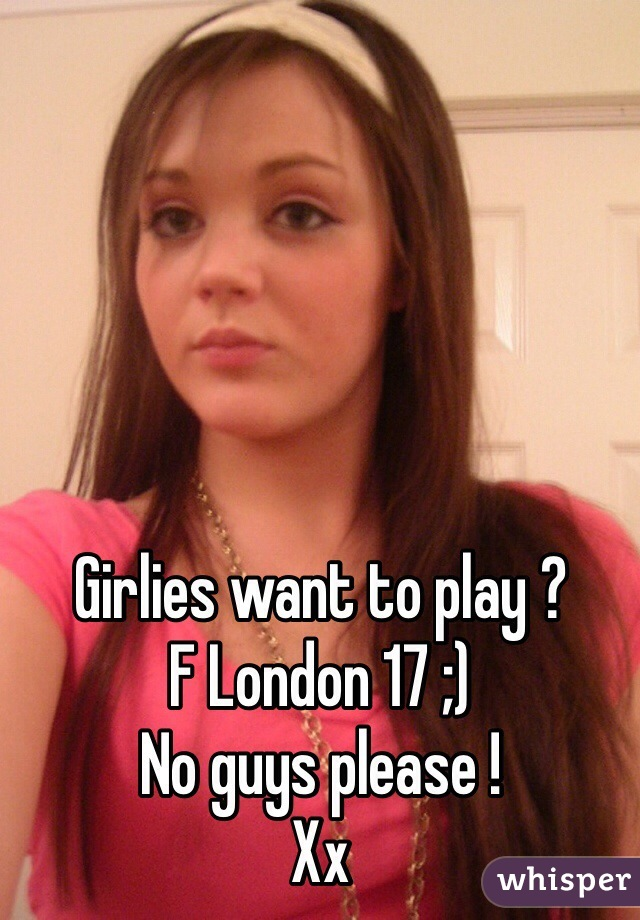 Girlies want to play ? F London 17 ;) No guys please !  Xx