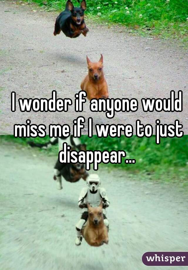 I wonder if anyone would miss me if I were to just disappear...