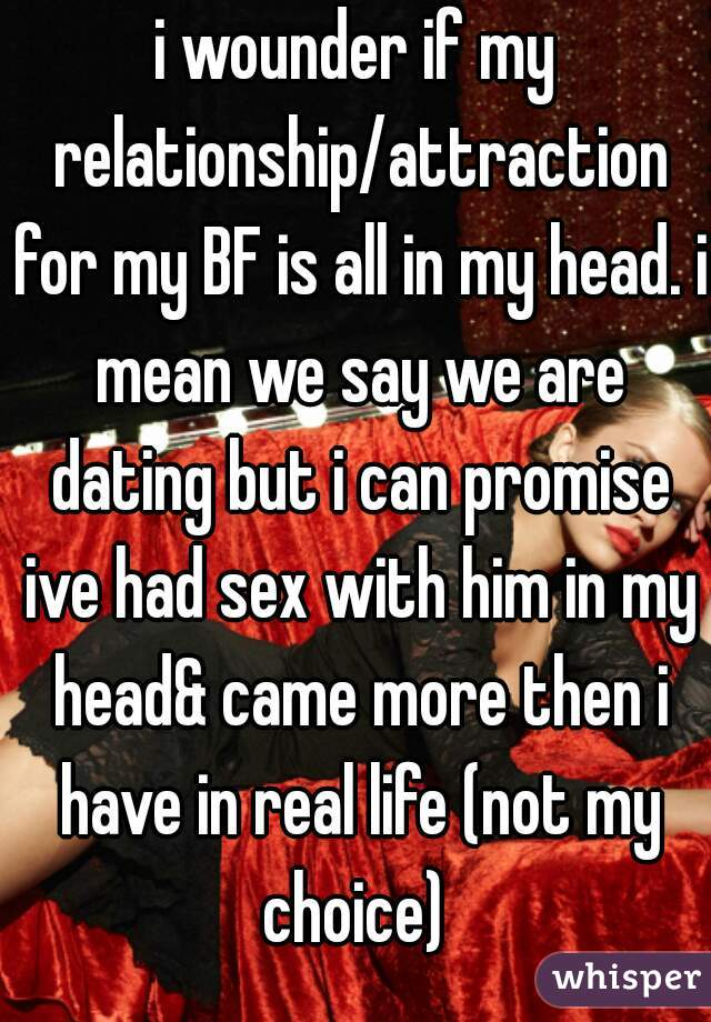 i wounder if my relationship/attraction for my BF is all in my head. i mean we say we are dating but i can promise ive had sex with him in my head& came more then i have in real life (not my choice)