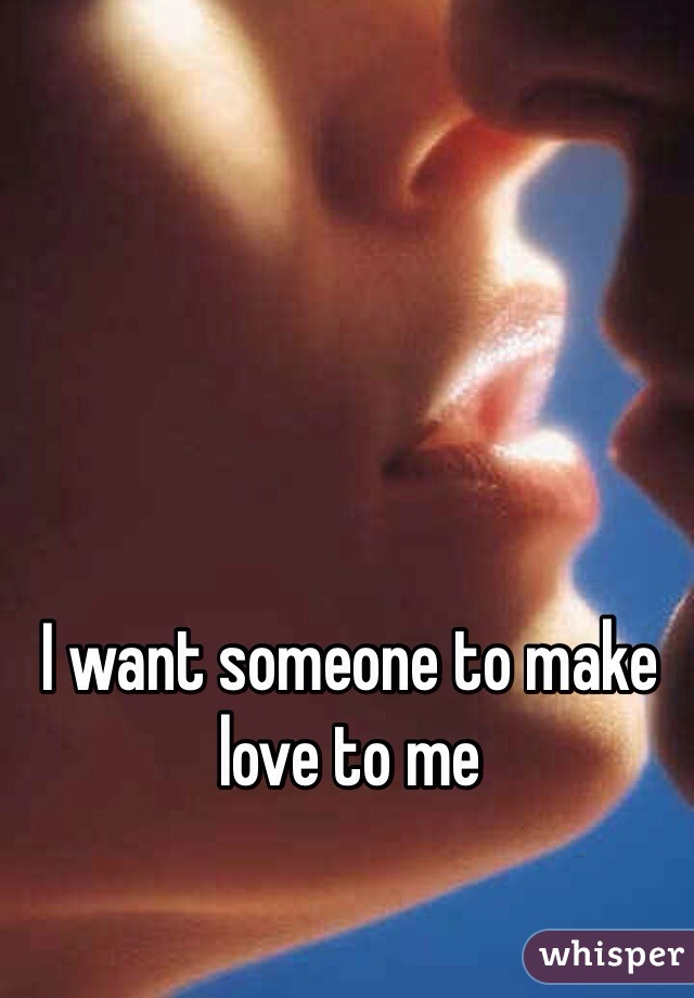 I want someone to make love to me